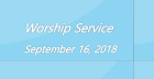 Worship Service September 16, 2018